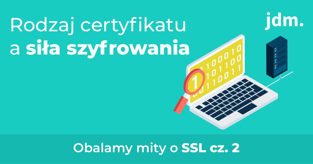 Obalamy mity o SSL – cz. II rodzaj certyfikatu a siła szyfrowania