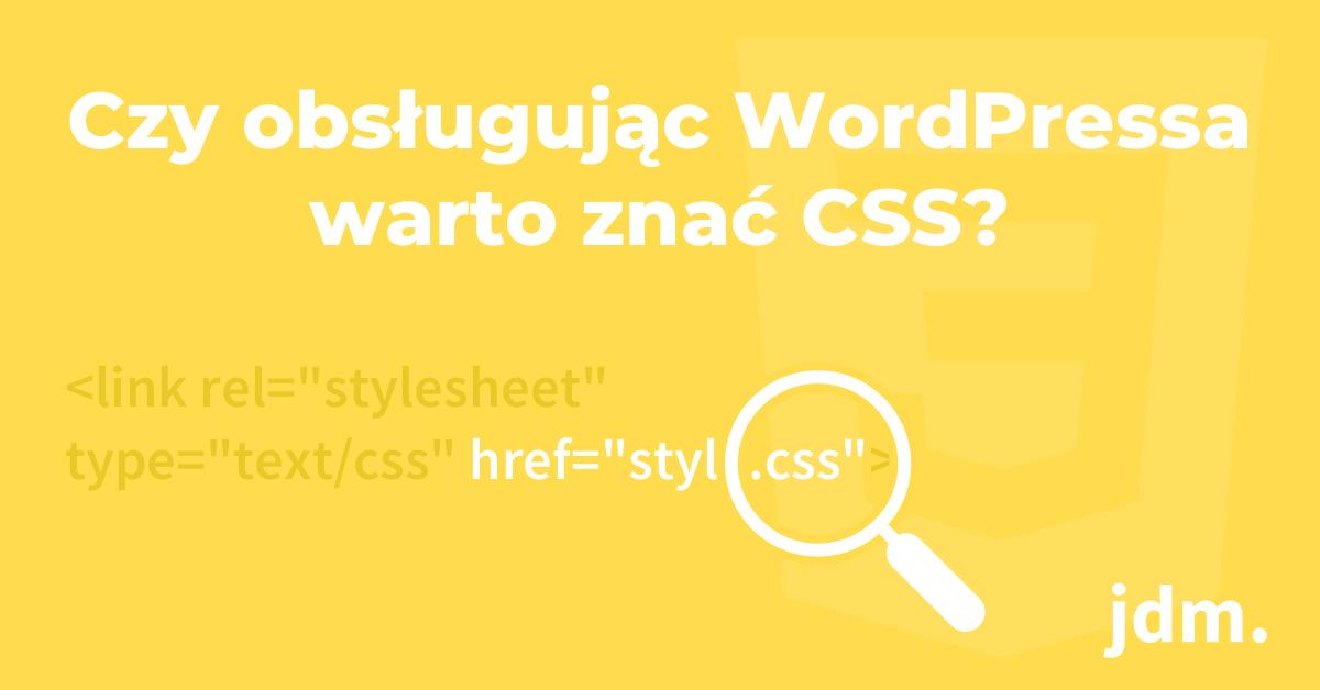 Czy obsługując WordPressa warto znać CSS?