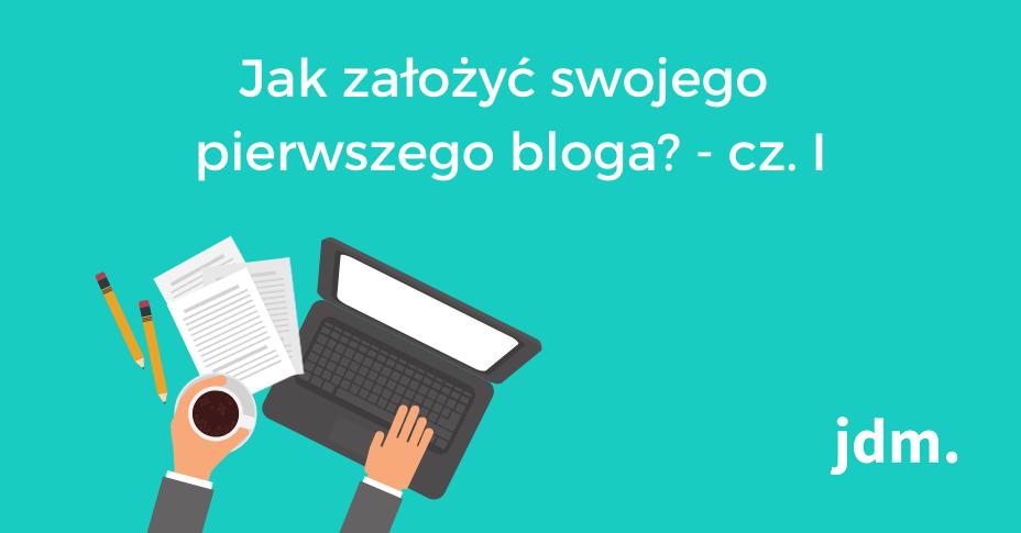 Jak założyć swojego pierwszego bloga? – cz. I